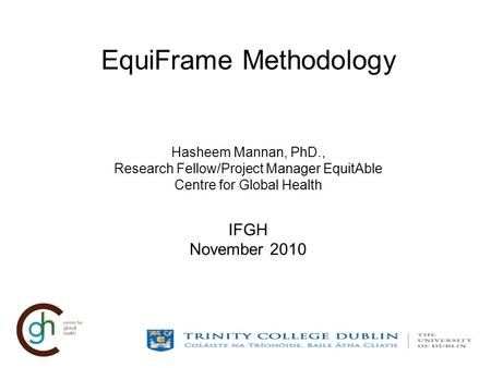 EquiFrame Methodology Hasheem Mannan, PhD., Research Fellow/Project Manager EquitAble Centre for Global Health IFGH November 2010.