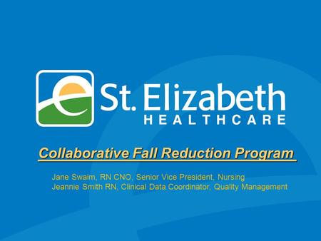 Collaborative Fall Reduction Program Jane Swaim, RN CNO, Senior Vice President, Nursing Jeannie Smith RN, Clinical Data Coordinator, Quality Management.