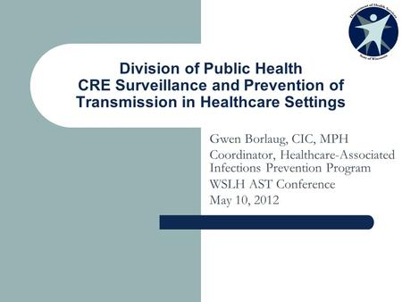 Division of Public Health CRE Surveillance and Prevention of Transmission in Healthcare Settings Gwen Borlaug, CIC, MPH Coordinator, Healthcare-Associated.