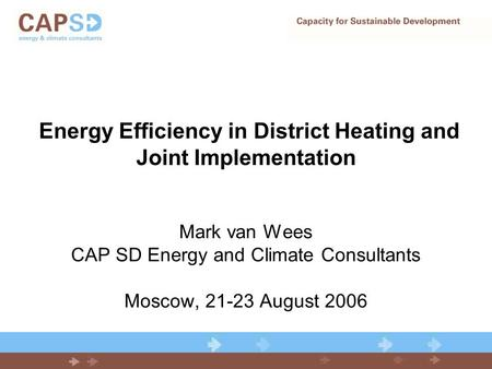 Energy Efficiency in District Heating and Joint Implementation Mark van Wees CAP SD Energy and Climate Consultants Moscow, 21-23 August 2006.