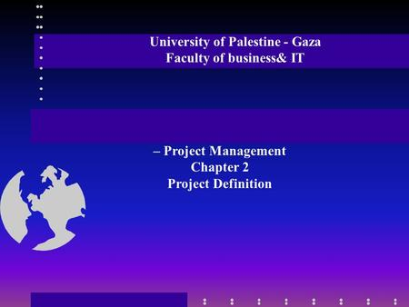 University of Palestine - Gaza Faculty of business& IT – Project Management Chapter 2 Project Definition.