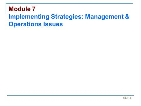 Ch 7 -1 Module 7 Implementing Strategies: Management & Operations Issues.