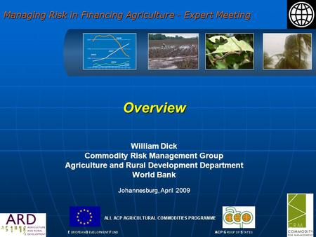 Overview William Dick Commodity Risk Management Group Agriculture and Rural Development Department World Bank Johannesburg, April 2009 Managing Risk in.