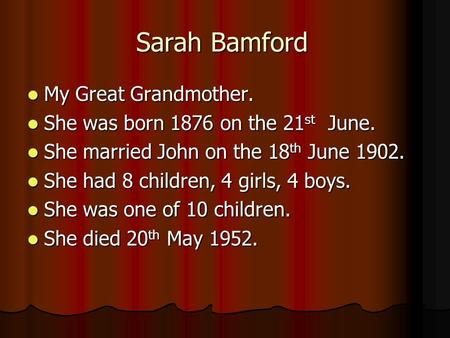 Sarah Bamford My Great Grandmother. My Great Grandmother. She was born 1876 on the 21 st June. She was born 1876 on the 21 st June. She married John on.