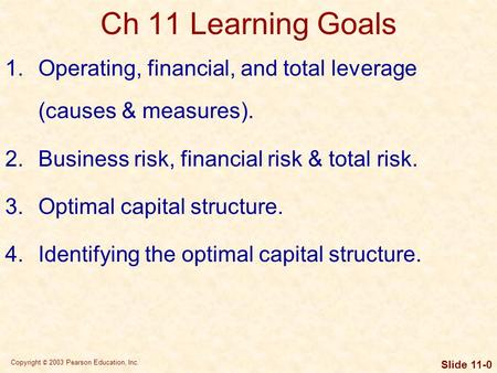 Copyright © 2003 Pearson Education, Inc. Slide 11-0 Ch 11 Learning Goals 1.Operating, financial, and total leverage (causes & measures). 2.Business risk,