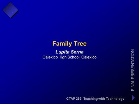 CTAP 295 Teaching with Technology FINAL PRESENTATION Lupita Serna Family Tree Calexico High School, Calexico.