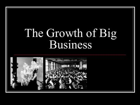 The Growth of Big Business. Why? Better capital products- machines, inventions and technologies which help workers produce more. Better management and.