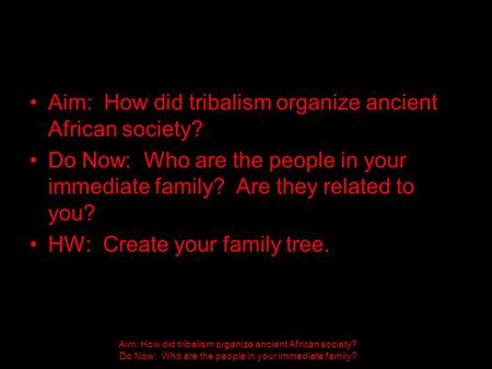 Aim: How did tribalism organize ancient African society? Do Now: Who are the people in your immediate family? Aim: How did tribalism organize ancient African.