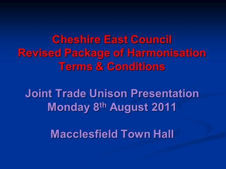 Cheshire East Council Revised Package of Harmonisation Terms & Conditions Joint Trade Unison Presentation Monday 8 th August 2011 Macclesfield Town Hall.