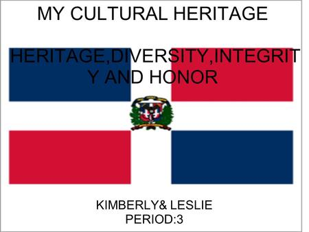 MY CULTURAL HERITAGE HERITAGE,DIVERSITY,INTEGRIT Y AND HONOR KIMBERLY& LESLIE PERIOD:3.