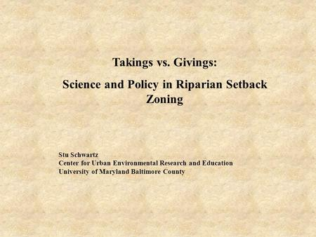 Takings vs. Givings: Science and Policy in Riparian Setback Zoning Stu Schwartz Center for Urban Environmental Research and Education University of Maryland.