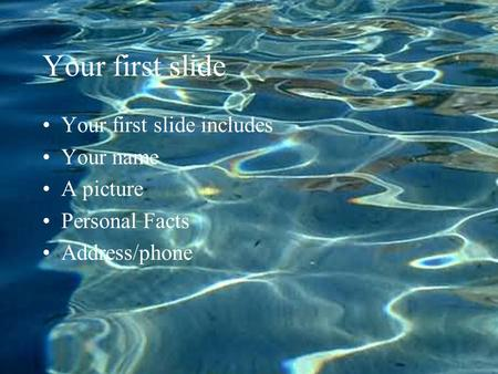 Your first slide Your first slide includes Your name A picture Personal Facts Address/phone.