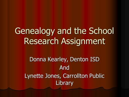 Genealogy and the School Research Assignment Donna Kearley, Denton ISD And Lynette Jones, Carrollton Public Library.