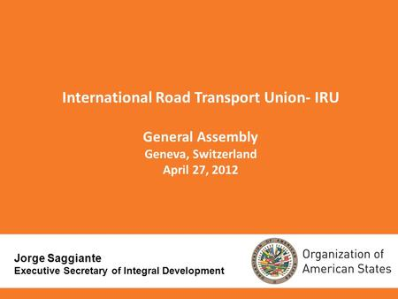 International Road Transport Union- IRU General Assembly Geneva, Switzerland April 27, 2012 Jorge Saggiante Executive Secretary of Integral Development.