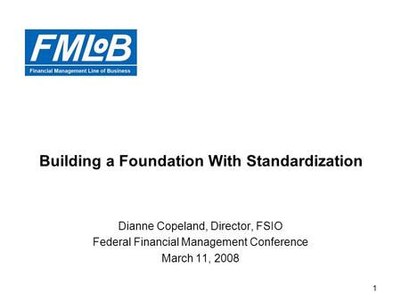 1 Building a Foundation With Standardization Dianne Copeland, Director, FSIO Federal Financial Management Conference March 11, 2008.