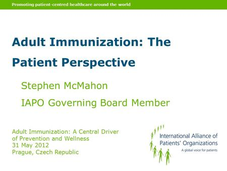 Promoting patient-centred healthcare around the world Stephen McMahon IAPO Governing Board Member Adult Immunization: A Central Driver of Prevention and.