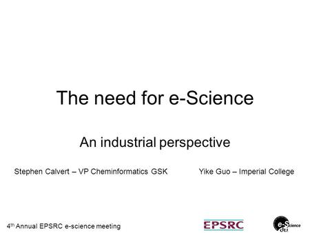 4 th Annual EPSRC e-science meeting The need for e-Science An industrial perspective Stephen Calvert – VP Cheminformatics GSKYike Guo – Imperial College.