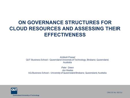 Queensland University of Technology CRICOS No. 00213J ON GOVERNANCE STRUCTURES FOR CLOUD RESOURCES AND ASSESSING THEIR EFFECTIVENESS Acklesh Prasad QUT.