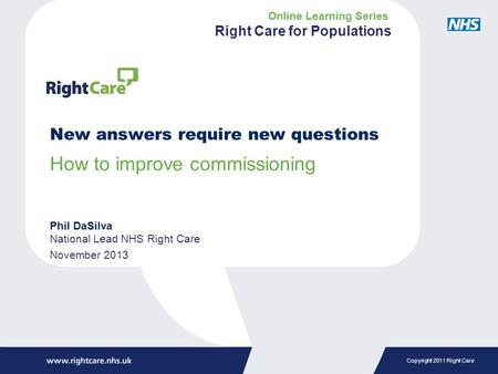 Copyright 2011 Right Care New answers require new questions How to improve commissioning Phil DaSilva National Lead NHS Right Care November 2013 Online.