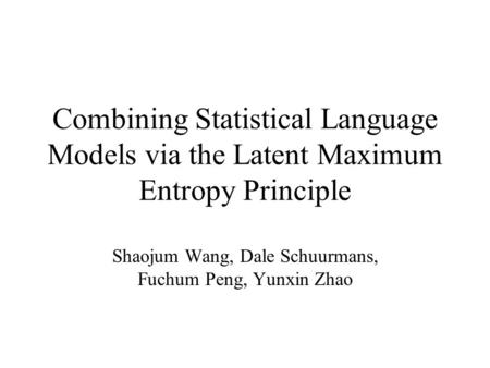 Combining Statistical Language Models via the Latent Maximum Entropy Principle Shaojum Wang, Dale Schuurmans, Fuchum Peng, Yunxin Zhao.