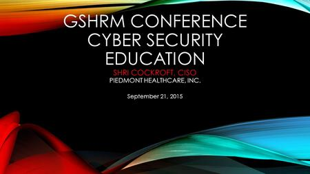 GSHRM Conference Cyber Security Education Shri Cockroft, CISO Piedmont Healthcare, Inc. September 21, 2015.