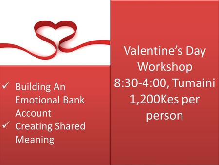 Valentine's Day Workshop 8:30-4:00, Tumaini 1,200Kes per person Building An Emotional Bank Account Creating Shared Meaning Building An Emotional Bank Account.
