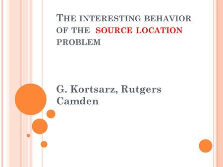 T HE INTERESTING BEHAVIOR OF THE SOURCE LOCATION PROBLEM G. Kortsarz, Rutgers Camden.