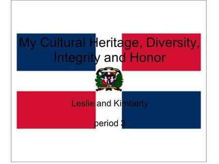 My Cultural Heritage, Diversity, Integrity and Honor Leslie and Kimberly period 3.