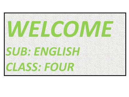 WELCOME SUB: ENGLISH CLASS: FOUR. NAME OF THE TEACHER MD. AZIZUL HAQUE ASSTT- TEACHER KHORDO SUNAKHULI GOVT. PRIMARY SHOOL NAME OF THE TEACHER MD. AZIZUL.