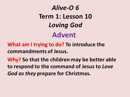 Alive-O 6 Term 1: Lesson 10 Loving God Advent What am I trying to do? To introduce the commandments of Jesus. Why? So that the children may be better able.