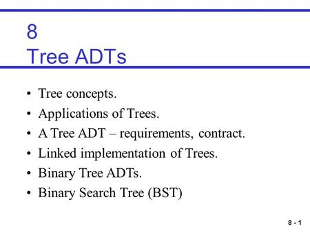 8 - 1 8 Tree ADTs Tree concepts. Applications of Trees. A Tree ADT – requirements, contract. Linked implementation of Trees. Binary Tree ADTs. Binary Search.