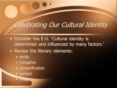 "Celebrating Our Cultural Identity Consider the E.U. ""Cultural identity is determined and influenced by many factors."" Review the literary elements: simile."
