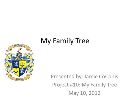 My Family Tree Presented by: Jamie CoConis Project #10: My Family Tree May 10, 2012.