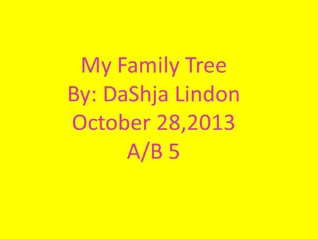 My Family Tree By: DaShja Lindon October 28,2013 A/B 5.