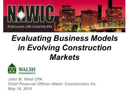 Evaluating Business Models in Evolving Construction Markets John M. Wied CPA Chief Financial Officer–Walsh Construction Co. May 16, 2014.