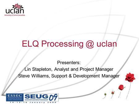 ELQ uclan Presenters: Lin Stapleton, Analyst and Project Manager Steve Williams, Support & Development Manager.