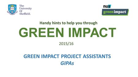 GREEN IMPACT Handy hints to help you through 2015/16 GREEN IMPACT PROJECT ASSISTANTS GIPAs.