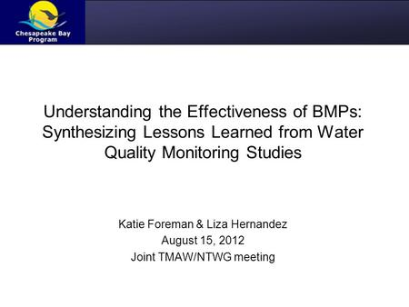 Understanding the Effectiveness of BMPs: Synthesizing Lessons Learned from Water Quality Monitoring Studies Katie Foreman & Liza Hernandez August 15, 2012.