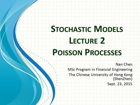 S TOCHASTIC M ODELS L ECTURE 2 P OISSON P ROCESSES Nan Chen MSc Program in Financial Engineering The Chinese University of Hong Kong (ShenZhen) Sept. 23,
