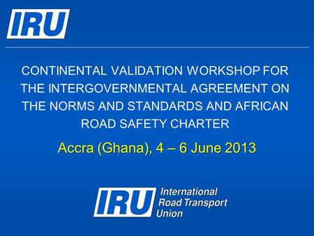 CONTINENTAL VALIDATION WORKSHOP FOR THE INTERGOVERNMENTAL AGREEMENT ON THE NORMS AND STANDARDS AND AFRICAN ROAD SAFETY CHARTER Accra (Ghana), 4 – 6 June.