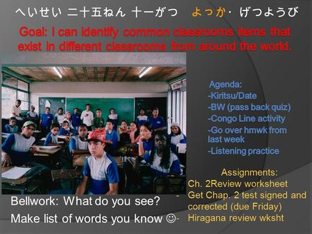 Bellwork: What do you see? Make list of words you know へいせい 二十五ねん 十一がつ よっか・げつようび Assignments: -Ch. 2Review worksheet -Get Chap. 2 test signed and corrected.