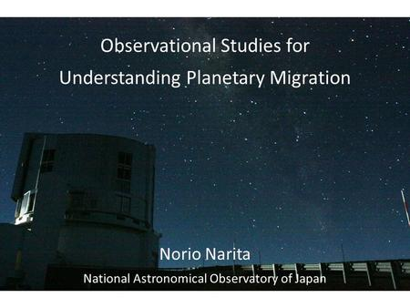 Observational Studies for Understanding Planetary Migration Norio Narita National Astronomical Observatory of Japan.