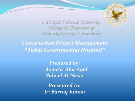 "Construction Project Management ""Tubas Governmental Hospital"" Prepared by: Asma'a Abu-Aqel Naheel Al-Naser Presented to: Ir: Barraq Jumaa."