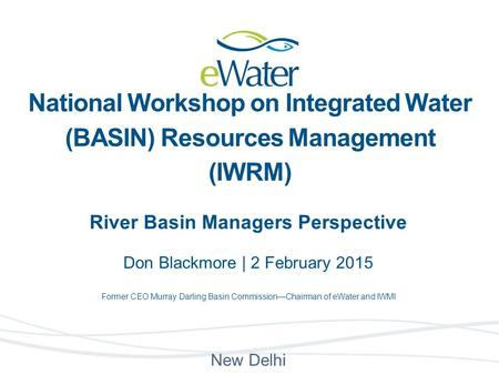 River Basin Managers Perspective Don Blackmore | 2 February 2015 Former CEO Murray Darling Basin Commission—Chairman of eWater and IWMI New Delhi National.