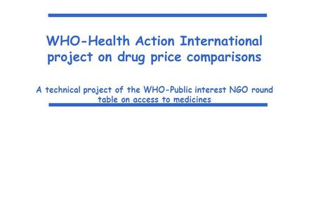 WHO-Health Action International project on drug price comparisons A technical project of the WHO-Public interest NGO round table on access to medicines.