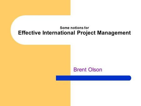 Some notions for Effective International Project Management Brent Olson.