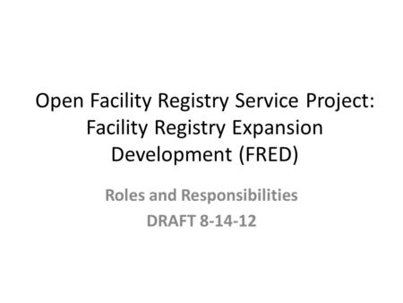 Open Facility Registry Service Project: Facility Registry Expansion Development (FRED) Roles and Responsibilities DRAFT 8-14-12.