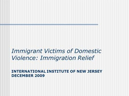 INTERNATIONAL INSTITUTE OF NEW JERSEY DECEMBER 2009 Immigrant Victims of Domestic Violence: Immigration Relief.