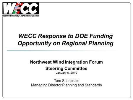 WECC Response to DOE Funding Opportunity on Regional Planning Northwest Wind Integration Forum Steering Committee January 6, 2010 Tom Schneider Managing.