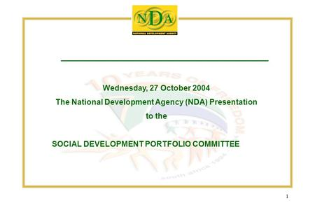 1 Wednesday, 27 October 2004 The National Development Agency (NDA) Presentation to the SOCIAL DEVELOPMENT PORTFOLIO COMMITTEE.